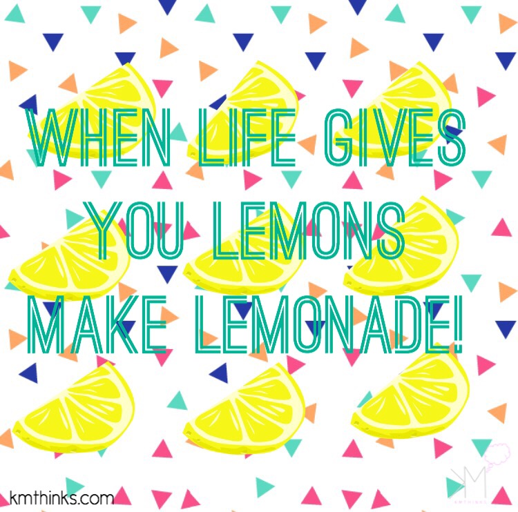 When life gives you lemons, make lemonade!